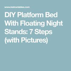 DIY Platform Bed With Floating Night Stands: 7 Steps (with Pictures)