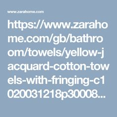 https://www.zarahome.com/gb/bathroom/towels/yellow-jacquard-cotton-towels-with-fringing-c1020031218p300087784.html