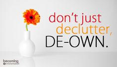Don't Just Declutter, De-own. | Becoming Minimalist