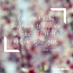 God won't allow anything to happen in your life if it's not for your good.