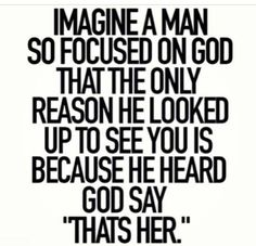 """Imagine a man so focused on God that the only reason he looked up to see you is because he heard God say, """"That's her."""" - I love that my man loves God Great Quotes, Quotes To Live By, Inspirational Quotes, Bible Quotes, Me Quotes, Godly Men Quotes, Dream Guy Quotes, Patient Quotes, Christian Relationship Quotes"""