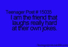 No, I laugh at my own jokes when I'm home alone. Yes I'm a weirdo