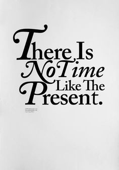 There is no time like the present..