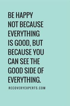 Inspirational Quotes: Be happy not because everything is good, but because you can see the good side of everything.  Follow: https://www.pinterest.com/recoveryexpert