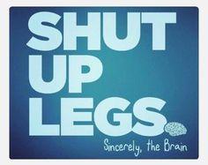 Shut up, legs (just kidding legs I love you)