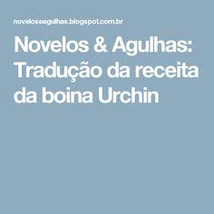 Novelos & Agulhas: Tradução da receita da boina Urchin