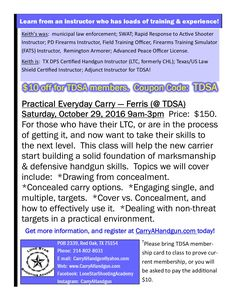 Practical Everyday Carry: Ferris, TX; 10/29/16 9am-3pm. For those who have their LTC or are getting it,and want to take their skills to the next level. Helps the newcarrier start building a solid foundation of marksmanship & defensive handgun skills. Topics we will cover include: *Drawing from concealment. *Concealed carry options. *Engaging single & multiple targets.  *Cover vs. Concealment & how to effectively use it.  *Dealing with non-threat targets in a practical environment.