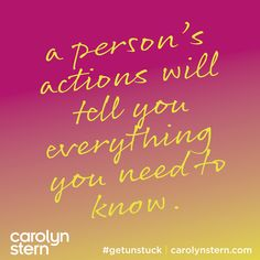 A person's actions will tell you everything.  #getunstuck #carolynstern #achievemore
