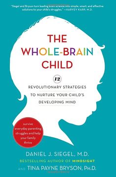 The Whole-Brain Child: 12 Revolutionary Strategies to Nurture Your Child's Developing Mind by Daniel J. Siegel and Tina Payne Bryson