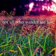 Not all who wander are lost.  Wow! This speaks to us about communication disorders.