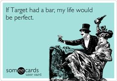 If Target had a bar, my life would be perfect. | Workplace Ecard | someecards.com
