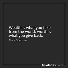 """""""Wealth is what you take from the world; the worth is what you give back."""" -Mark Goulston"""