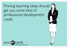 someecards.com - Pinning teaching ideas should get you some kind of professional development credit.