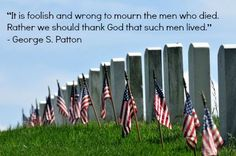 Memorial Day: It is foolish and wrong to mourn the men who died. Rather we should thank God that such men lived. - Patton (scheduled via http://www.tailwindapp.com?utm_source=pinterest&utm_medium=twpin&utm_content=post3788723&utm_campaign=scheduler_attribution)