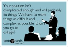 Your solution isn't complicated enough and will probably fix things. We have to make things as difficult and complex as possible. Didn't you go to college?