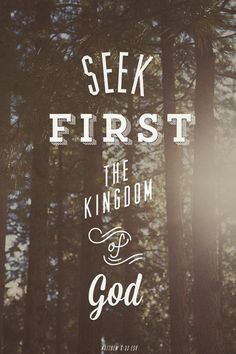 """Matthew 6: 33 """"Seek first the Kingdom of God and his righteousness..."""""""