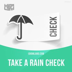 """Take a rain check"" means ""you can't accept an invitation now but you would like to do it later"". Example: I would love to go to the cinema but I'm busy on Sunday. Can we take a rain check? Origin: This idiom originated in America in the 1800s. If a..."