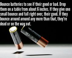 Bounce batteries to see if they are good or bad. Drop them on a table from about 6 inches. If they give one small bounce and fall right over, they are good. If they bounce around around any more than that they are dead or on their way out.