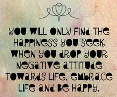 You will only find the happiness you seek when you drop your negative attitude towards life, embrace life and be happy.