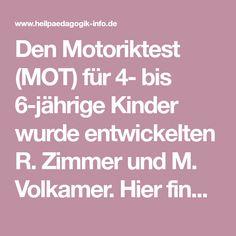 Den Motoriktest (MOT) für 4- bis 6-jährige Kinder wurde entwickelten R. Zimmer und M. Volkamer. Hier finden sie eine Beschreibung dieses Testverfahrens ...