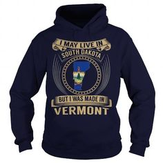Awesome Tee I May Live In South Dakota But I Was Made In Vermont T shirts