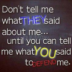 Don't tell me what they said about me ... until you can tell me what you said to Defend me ..