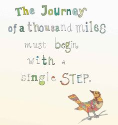 """The journey of a thousand miles must begin with a single step."""