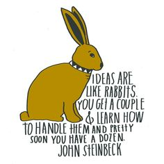 ideas are like rabbits: you get a couple and learn how to handle them, and pretty soon you have a dozen.