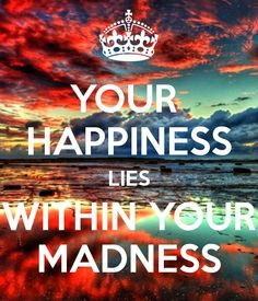 YOUR HAPPINESS LIES WITHIN YOUR MADNESS
