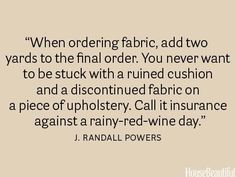 "Via my friend, Jane, an Interior Designer, ""And fabric is always discontinued as soon as you need an extra yard or two!"". I am a firm believer in this, as well!  :)"