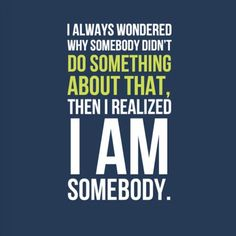 Yes I am. And so are you. Let us be the change we want to see!