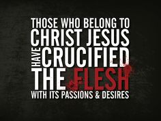 """And those who belong to Christ Jesus (the Messiah) have crucified the flesh (the godless human nature) with its passions and appetites and desires.""(Galatians 5:24 AMP) Bible"