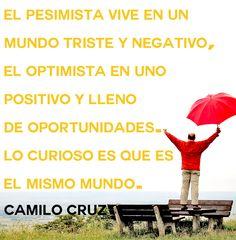 El pesimista vive en un mundo triste y negativo, el optimista en uno positivo y lleno de oportunidades. Lo curioso es que es el mismo mundo.