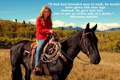 """If God had intented man to walk, he would have given him four legs. Instead, He have him two - one to put on either side of a horse.""  - Montana rancher"