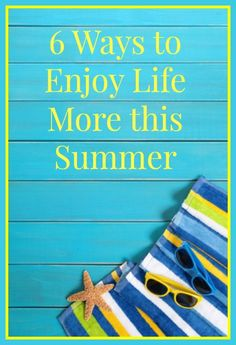 6 Ways to Enjoy Life More this Summer - simple strategies for creating the kind of summer you really want. #Summer
