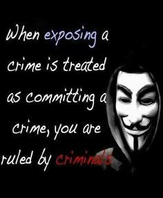 When EXPOSING a crime is treated as committing a crime, you are ruled by CRIMINALS. | Anonymous - We are Legion - We will never forget - Expect Us | Corrupt government - Corrupt corporations - Greed | We the people need to take our country back.