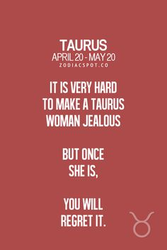 It is very hard to make a Taurus woman jealous, but once she is, you will regret it
