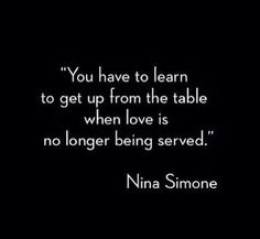 You have to learn to get up from the table when love is no longer being served. Nina Simone