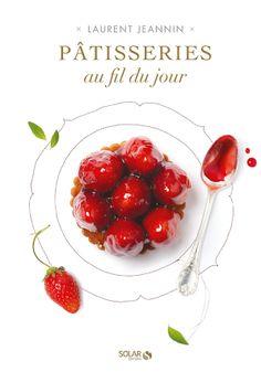 """Patisseries au fil du Jour"" by Laurent Jeanin, © virginie garnier photography, DA & Stylisme by Aline Caron, editions Solar"