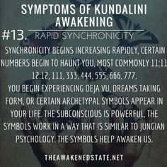 Symptoms of Kundalini Awakening#13. Rapid Synchronicity Do you frequently see 11:11? Synchronicity is no coincidence. Synchronicity begins to take hold of your life in a way that is dreamlike and certain numbers begin to haunt you most commonly 11:11 12:12 111 333 444 555 666 777 etc. The signs begin increasing where it becomes more than just numbers but you begin experiencing deja vu dreams taking form or certain archetypal symbols appear in your life. The subconscious is powerful it is a…