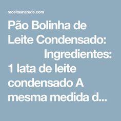 Pão Bolinha de Leite Condensado:        Ingredientes: 1 lata de leite condensado A mesma medida de óleo A mesma medida de água ...