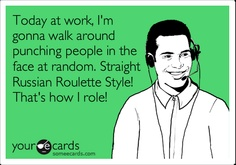 Today at work, I'm gonna walk around punching people in the face at random. Straight Russian Roulette Style! That's how I role!