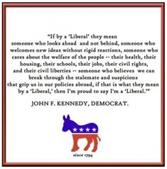 """""""If THAT is what you mean by, 'Liberal', then I am proud to say I am a, 'Liberal.'"""" -JFK"""