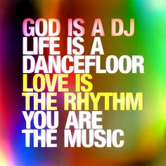"""I love the inspirational images and quotes on this site - Joie De Vivre """"God Is a DJ / Life Is a Dancefloor / Love Is the Rhythm / You Are The Music"""" Great Quotes, Quotes To Live By, Me Quotes, Inspirational Quotes, Fabulous Quotes, Dance Quotes, Music Quotes, House Music, Music Lyrics"""