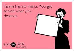 Karma has no menu. You get served what you deserve.