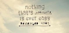 Nothing that's worthwhile is ever easy, remember that
