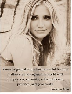 """Knowledge makes me feel powerful"" Cameron Diaz"