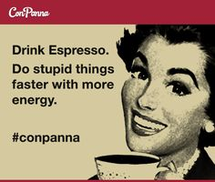 Drink Espresso.  Do stupid things faster with more energy.  #meme #espresso #conpanna