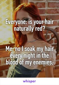 Everyone: is your hair naturally red?   Me: no I soak my hair every night in the blood of my enemies.