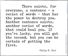 There exists, for everyone, a sentence--a series of words--that has the power to destroy you. Another sentence exists, another series of words, that could heal you. If you're lucky, you will get the second, but you can be certain of getting the first. ||| Philip K. Dick